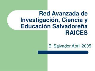Red Avanzada de Investigación, Ciencia y Educación Salvadoreña                RAICES