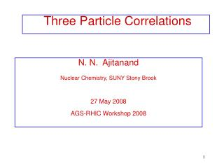 N. N.  Ajitanand Nuclear Chemistry, SUNY Stony Brook 27 May 2008 AGS-RHIC Workshop 2008