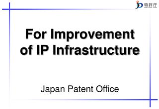 For Improvement  of IP Infrastructure Japan Patent Office