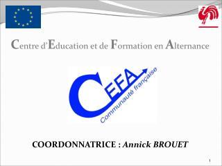 C entre d' E ducation et de  F ormation en  A lternance COORDONNATRICE :  Annick BROUET