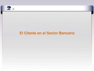 El Cliente en el Sector Bancario