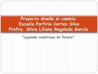Proyecto diseña el cambio. Escuela Porfirio Cortes Silva Profra. Silvia Liliana Regalado García .