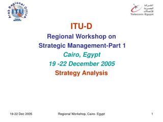ITU-D Regional Workshop on  Strategic Management - Part 1 Cairo, Egypt 19 -22 December 2005