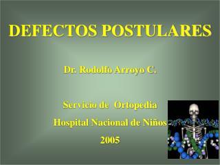 DEFECTOS POSTULARES Dr. Rodolfo Arroyo C. Servicio de  Ortopedia  H ospital Nacional de Niños 2005