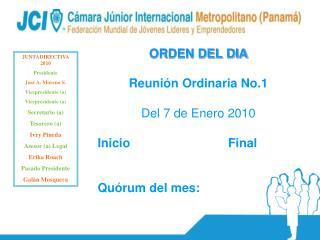ORDEN DEL DIA Reunión Ordinaria No.1 Del 7 de Enero 2010 Inicio           Final Quórum del mes: