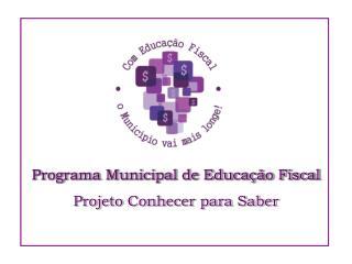 Programa Municipal de Educação Fiscal Projeto Conhecer para Saber