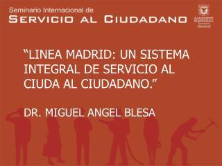 """""""LINEA MADRID: UN SISTEMA  INTEGRAL DE SERVICIO AL  CIUDA AL CIUDADANO."""" DR. MIGUEL ANGEL BLESA"""