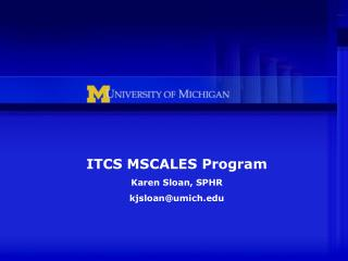 ITCS MSCALES Program Karen Sloan, SPHR kjsloan@umich