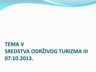 TEMA V SREDSTVA ODRŽIVOG TURIZMA III 07 . 10 .201 3 .