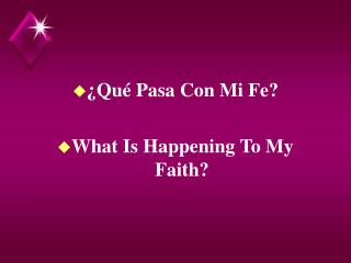 ¿Qué Pasa Con Mi Fe?                            What Is Happening To My Faith?