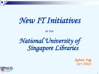New IT Initiatives at the National University of Singapore Libraries Sylvia Yap Oct 2003