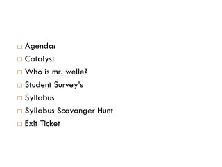 Agenda: Catalyst Who is mr. welle? Student Survey's Syllabus Syllabus Scavanger Hunt Exit Ticket