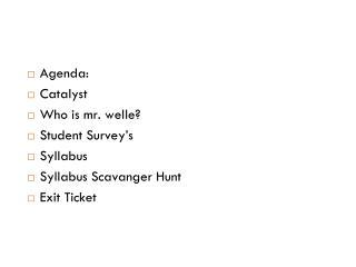 Agenda: Catalyst Who is mr. welle? Student Survey's Syllabus Syllabus Scavanger Hunt Exit Ticket