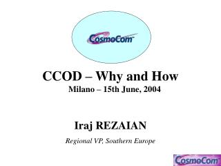 CCOD – Why and How Milano – 15th June, 2004 Iraj REZAIAN Regional VP, Southern Europe