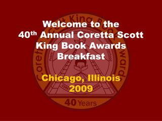 Welcome to the 40 th  Annual Coretta Scott King Book Awards Breakfast Chicago, Illinois 2009