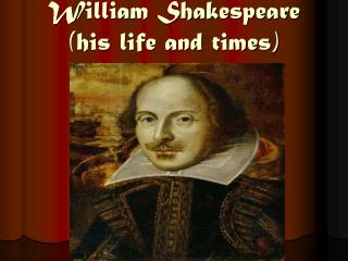 William Shakespeare (his life and times)