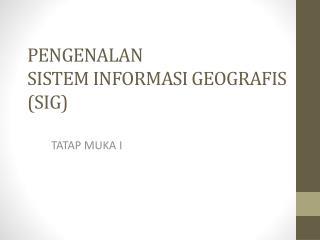 PENGENALAN SISTEM INFORMASI GEOGRAFIS (SIG)