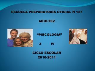 """ESCUELA PREPARATORIA OFICIAL N 127 ADULTEZ      """"PSICOLOGIA""""             3         IV"""