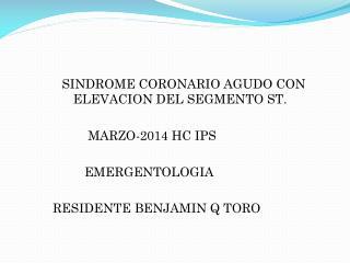 SINDROME  CORONARIO AGUDO CON ELEVACION DEL SEGMENTO ST . MARZO-2014 HC  IPS