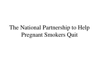 The National Partnership to Help Pregnant Smokers Quit