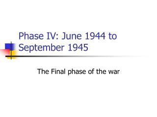 Phase IV: June 1944 to September 1945