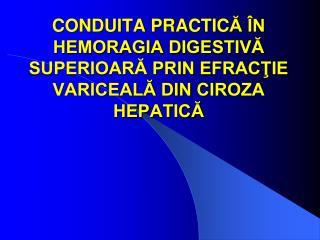 CONDUITA PRACTIC Ă ÎN HEMORAGIA DIGESTIVĂ SUPERIOARĂ PRIN EFRACŢIE VARICEALĂ DIN CIROZA HEPATICĂ