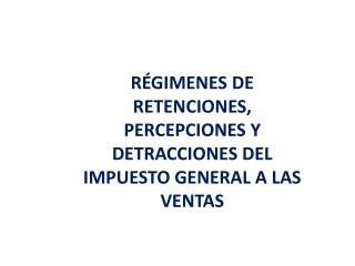 RÉGIMENES DE RETENCIONES, PERCEPCIONES Y DETRACCIONES DEL IMPUESTO GENERAL A LAS VENTAS