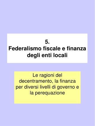 5. Federalismo fiscale e finanza degli enti locali