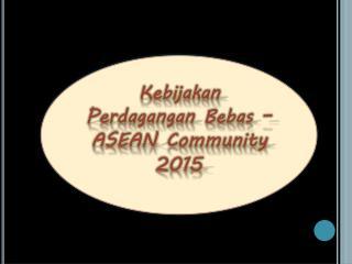 Kebijakan Perdagangan Bebas – ASEAN Community 2015