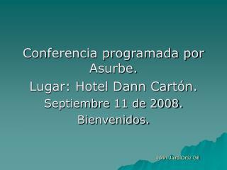 Conferencia programada por Asurbe. Lugar: Hotel Dann Cartón. Septiembre 11 de 2008. Bienvenidos.