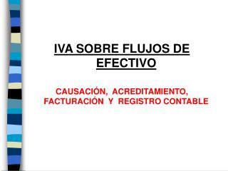 IVA SOBRE FLUJOS DE  E FECTIVO CAUSACIÓN,  ACREDITAMIENTO, FACTURACIÓN  Y  REGISTRO CONTABLE