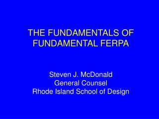 THE FUNDAMENTALS OF FUNDAMENTAL FERPA Steven J. McDonald General Counsel