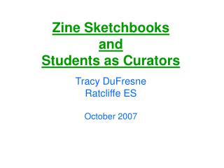 Zine Sketchbooks  and  Students as Curators  Tracy DuFresne Ratcliffe ES  October 2007