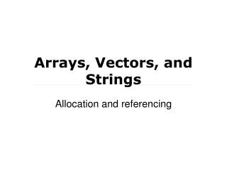 Arrays, Vectors, and Strings