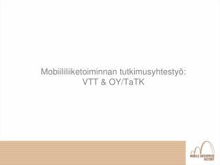 Mobiililiiketoiminnan tutkimusyhtestyö:  VTT & OY/TaTK