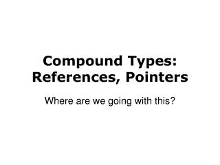 Compound Types: References, Pointers