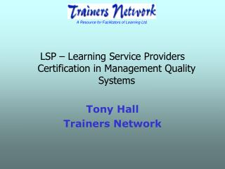 LSP – Learning Service Providers Certification in Management Quality Systems Tony Hall