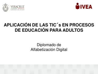 APLICACIÓN DE LAS TIC´s EN PROCESOS DE EDUCACIÓN PARA ADULTOS Diplomado de  Alfabetización Digital