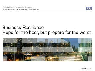 Business Resilience Hope for the best, but prepare for the worst