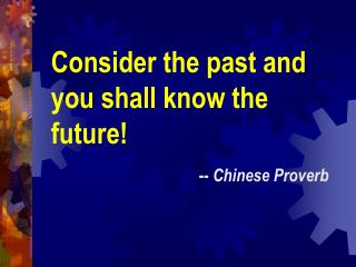 Consider the past and you shall know the future! --  Chinese Proverb