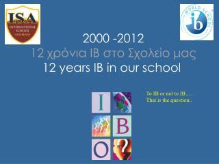 2000  -20 12 12  χρόνια ΙΒ στο Σχολείο μας 12 years IB in our school