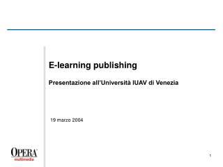 E-learning publishing Presentazione all'Università IUAV di Venezia 19 marzo 2004