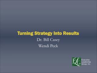 Turning Strategy Into Results Dr. Bill Casey Wendi Peck