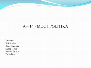 A – 14 - MOĆ I POLITIKA Studenti: Bešlić Nina Đikić Antonija Đukić Matej Ivančić Zrinka Pažin Ivan