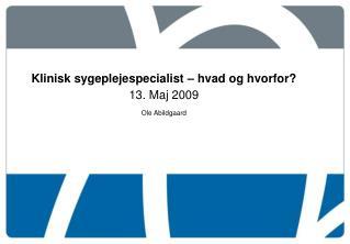Klinisk sygeplejespecialist – hvad og hvorfor? 13. Maj 2009 Ole Abildgaard