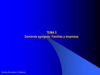 TEMA 5  Demanda agregada:  Familias  y  empresas