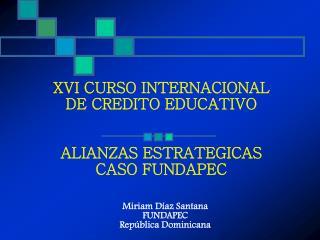 XVI CURSO INTERNACIONAL  DE CREDITO EDUCATIVO ALIANZAS ESTRATEGICAS CASO FUNDAPEC