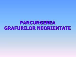 PARCURGEREA  GRAFURILOR NEORIENTATE