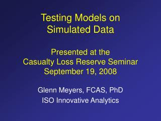 Testing Models on  Simulated Data  Presented at the  Casualty Loss Reserve Seminar  September 19, 2008