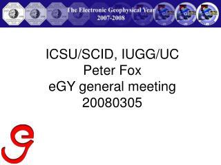 ICSU/SCID, IUGG/UC Peter Fox eGY general meeting 20080305